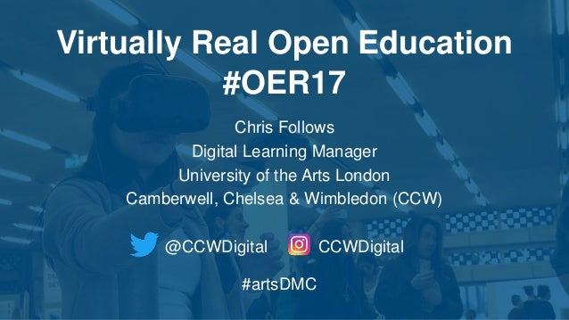 Virtually Real Open Education #OER17 Chris Follows Digital Learning Manager University of the Arts London Camberwell, Chel...
