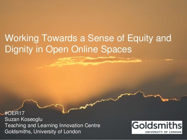 Working Towards a Sense of Equity and Dignity in Open Online Spaces #OER17 Suzan Koseoglu Teaching and Learning Innovation...
