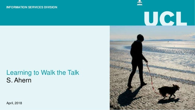 Learning to Walk the Talk S. Ahern April, 2018 INFORMATION SERVICES DIVISION