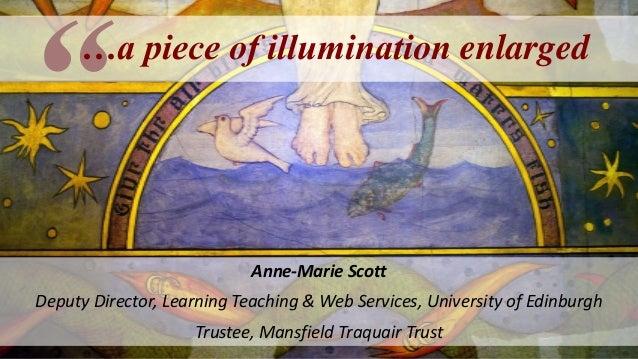 …a piece of illumination enlarged Anne-Marie Scott Deputy Director, Learning Teaching & Web Services, University of Edinbu...