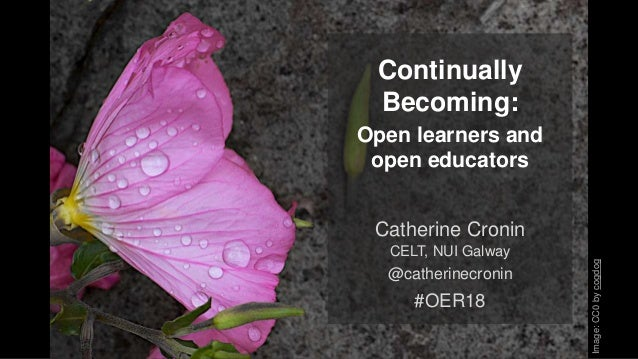 Continually Becoming: Open learners and open educators Catherine Cronin CELT, NUI Galway @catherinecronin #OER18 Image:CC0...