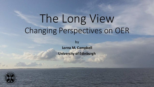 The Long View Changing Perspectives on OER by Lorna M. Campbell University of Edinburgh