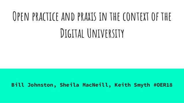 Open practice and praxis in the context of the Digital University Bill Johnston, Sheila MacNeill, Keith Smyth #OER18