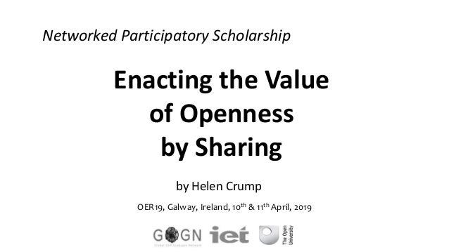 Enacting the Value of Openness by Sharing by Helen Crump OER19, Galway, Ireland, 10th & 11th April, 2019 Networked Partici...