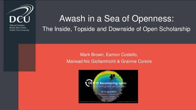 Awash in a Sea of Openness: The Inside, Topside and Downside of Open Scholarship Mark Brown, Eamon Costello, Mairead Nic G...