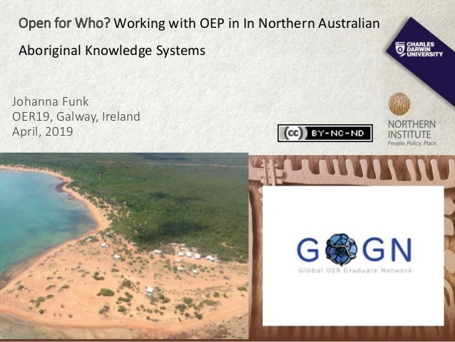 Johanna Funk OER19, Galway, Ireland April, 2019 Open for Who? Working with OEP in In Northern Australian Aboriginal Knowle...