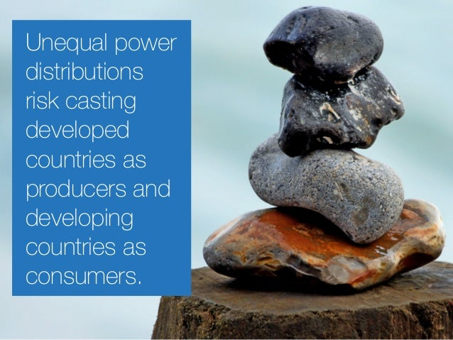 Unequal power distributions risk casting developed countries as producers and developing countries as consumers.