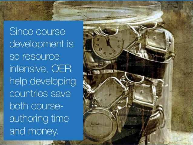 Since course development is so resource intensive, OER help developing countries save both course- authoring time and mone...
