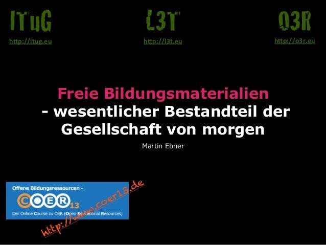 """ITuG  L3T  O3R  h""""p://itug.eu  h""""p://l3t.eu  h""""p://o3r.eu  Freie Bildungsmaterialien - wesentlicher Bestandteil der Gesell..."""