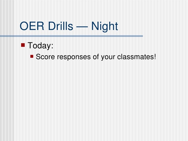 OER Drills — Night <ul><li>Today:  </li></ul><ul><ul><li>Score responses of your classmates! </li></ul></ul>