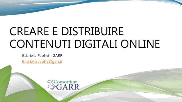 CREARE E DISTRIBUIRE CONTENUTI DIGITALI ONLINE Gabriella Paolini – GARR Gabriella.paolini@garr.it