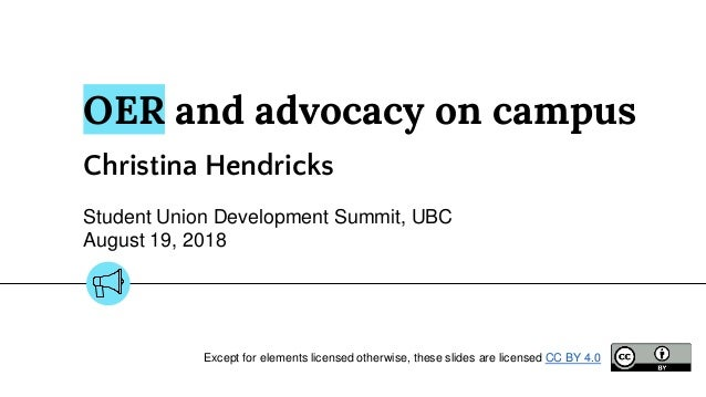 OER and advocacy on campus Christina Hendricks Student Union Development Summit, UBC August 19, 2018 Except for elements l...