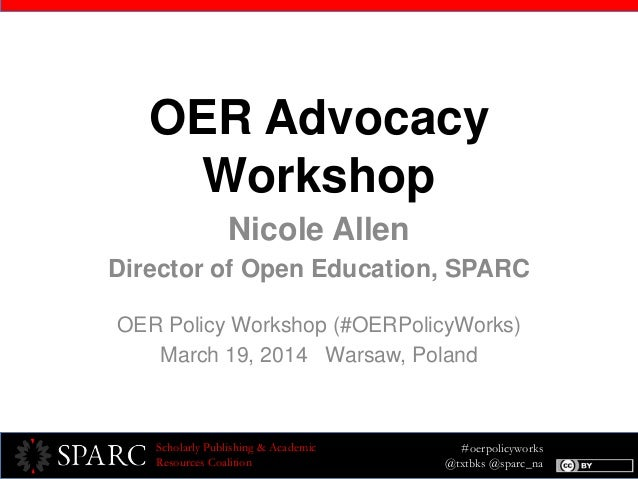#oerpolicyworks @txtbks @sparc_na Scholarly Publishing & Academic Resources Coalition OER Advocacy Workshop Nicole Allen D...