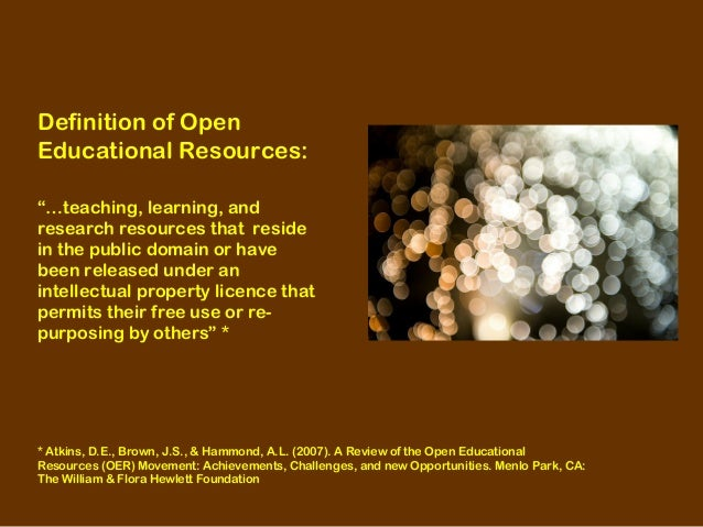 """Definition of Open Educational Resources: """"…teaching, learning, and research resources that reside in the public domain or..."""
