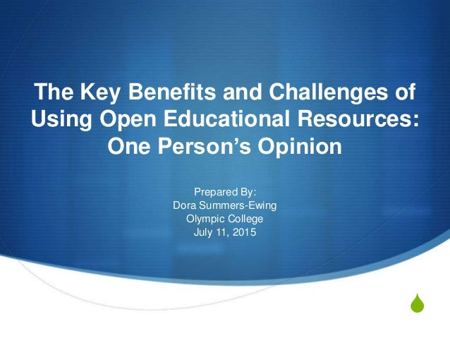 S The Key Benefits and Challenges of Using Open Educational Resources: One Person's Opinion Prepared By: Dora Summers-Ewin...