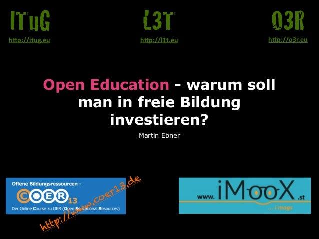 """Open Education - warum soll man in freie Bildung investieren? Martin Ebner O3Rh""""p://o3r.eu L3Th""""p://l3t.eu ITuGh""""p://itug...."""