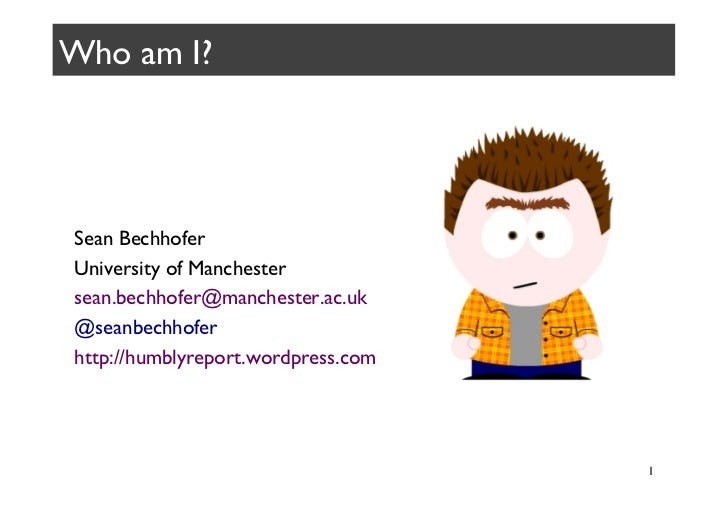 Who am I?	 Sean Bechhofer	 University of Manchester	 sean.bechhofer@manchester.ac.uk	 @seanbechhofer	 http://humblyreport....