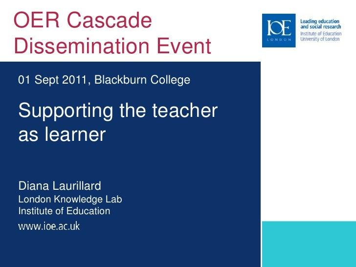 OER Cascade Dissemination Event<br />01 Sept 2011, Blackburn College<br />Supporting the teacher as learnerDiana Laurillar...