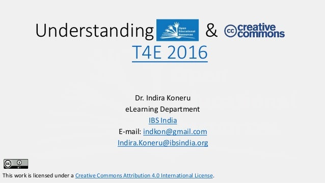 Dr. Indira Koneru eLearning Department IBS India E-mail: indkon@gmail.com Indira.Koneru@ibsindia.org This work is licensed...