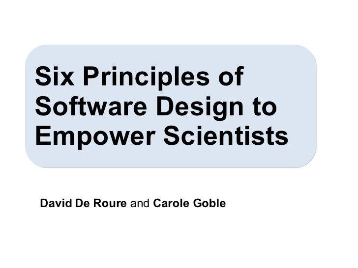 David De Roure  and  Carole Goble Six Principles of Software Design to Empower Scientists
