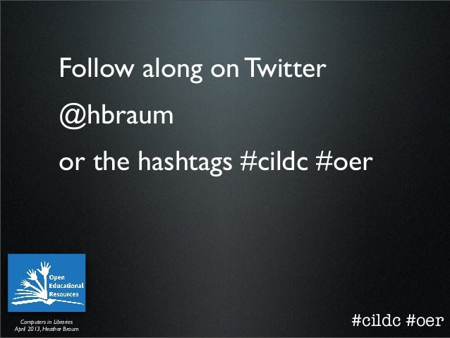 Follow along on Twitter                 @hbraum                 or the hashtags #cildc #oer  Computers in LibrariesApril 2...