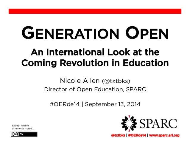 GENERATION OPEN  An International Look at the  Coming Revolution in Education  Nicole Allen (@txtbks)  Director of Open Ed...