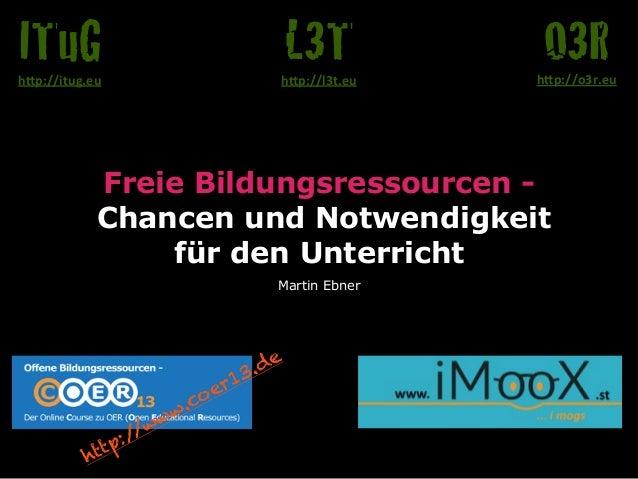 """ITuG  L3T  O3R  h""""p://itug.eu  h""""p://l3t.eu  h""""p://o3r.eu  Freie Bildungsressourcen Chancen und Notwendigkeit für den Unte..."""