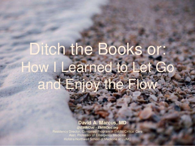 Ditch the Books or: How I Learned to Let Go and Enjoy the Flow David A. Marcus, MD @EMIMDoc - EMIMDoc.org Residency Direct...