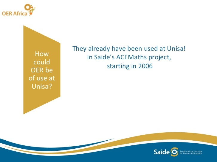 They already have been used at Unisa!  In Saide's ACEMaths project,  starting in 2006 How could OER be of use at Unisa?