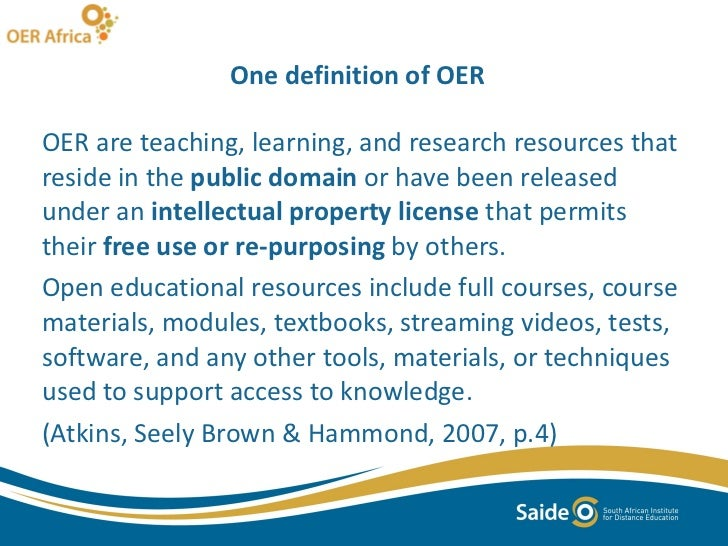 One definition of OER  <ul><li>OER are teaching, learning, and research resources that reside in the  public domain  or ha...