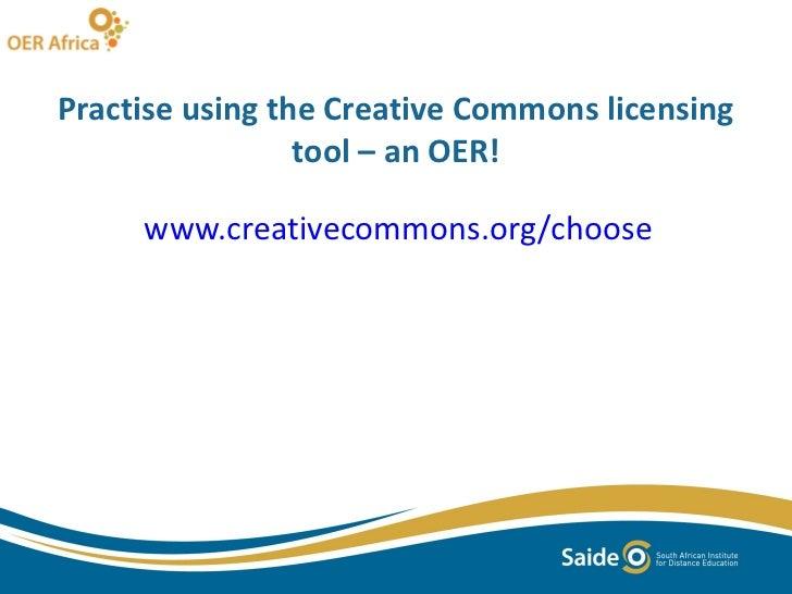 Practise using the Creative Commons licensing tool – an OER! <ul><li>www.creativecommons.org/choose </li></ul>