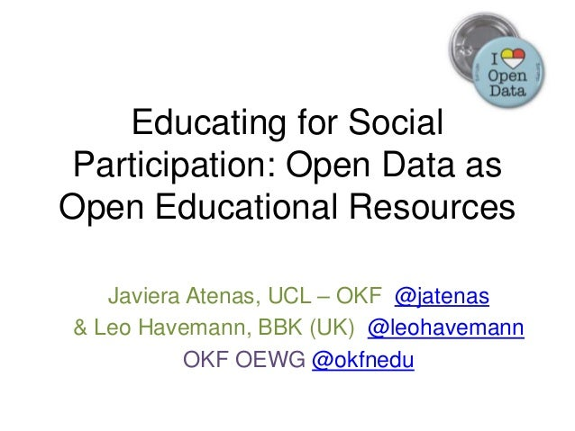 Educating for Social Participation: Open Data as Open Educational Resources Javiera Atenas, UCL – OKF @jatenas & Leo Havem...