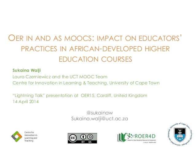 OER IN AND AS MOOCS: IMPACT ON EDUCATORS' PRACTICES IN AFRICAN-DEVELOPED HIGHER EDUCATION COURSES Sukaina Walji Laura Czer...