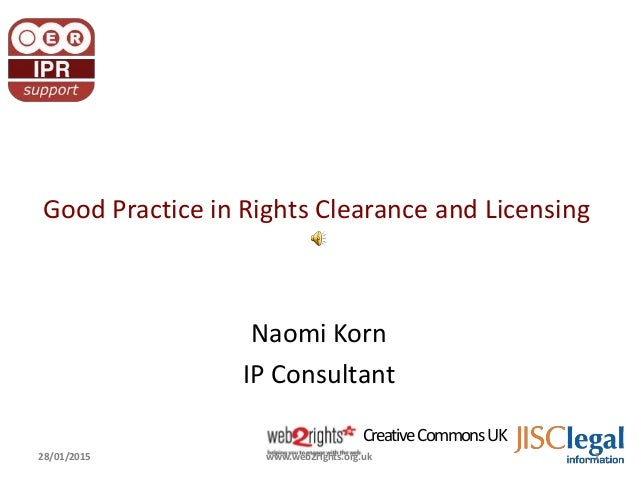 CreativeCommonsUK Good Practice in Rights Clearance and Licensing Naomi Korn IP Consultant 28/01/2015 1www.web2rights.org....