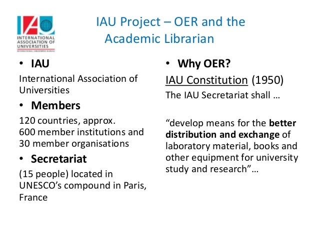 IAU Project – OER and the Academic Librarian • IAU International Association of Universities • Members 120 countries, appr...