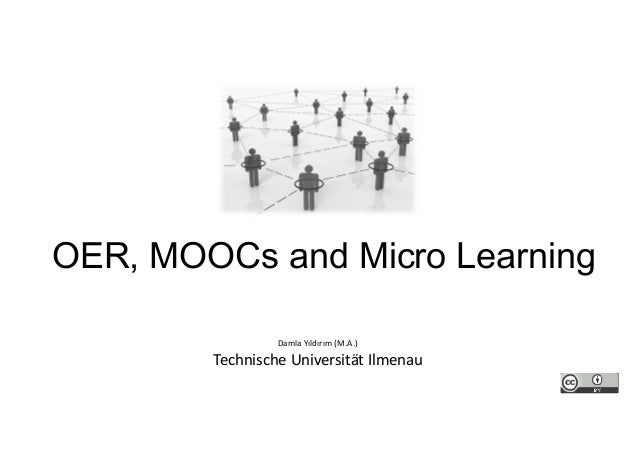 OER, MOOCs and Micro Learning Damla Yıldırım (M.A.) Technische Universität Ilmenau
