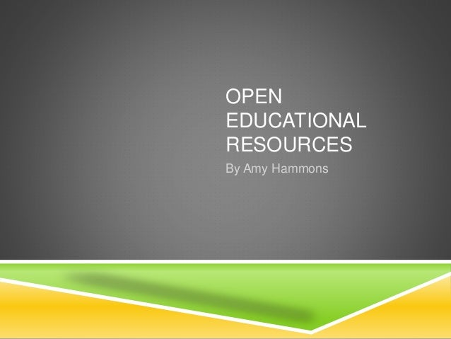 OPEN EDUCATIONAL RESOURCES By Amy Hammons