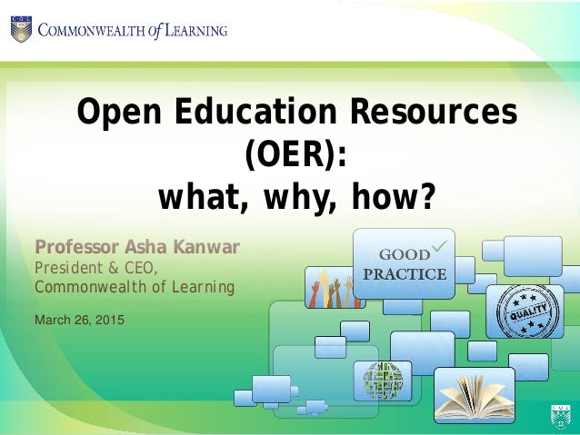 Professor Asha Kanwar President & CEO, Commonwealth of Learning Open Education Resources (OER): what, why, how? March 26, ...