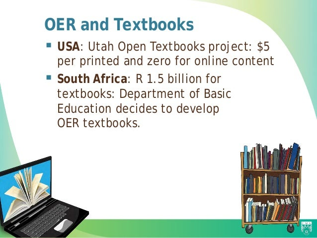 OER and Textbooks  USA: Utah Open Textbooks project: $5 per printed and zero for online content  South Africa: R 1.5 bil...