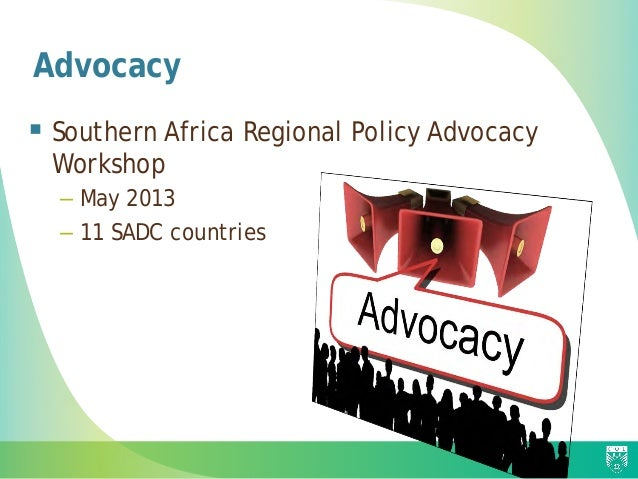 Advocacy  Southern Africa Regional Policy Advocacy Workshop – May 2013 – 11 SADC countries