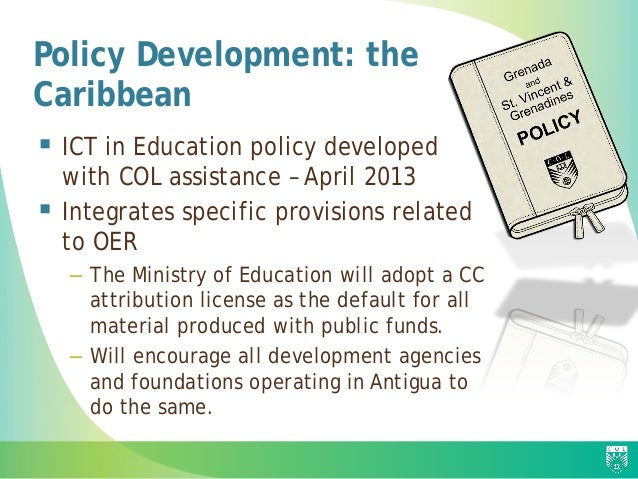 Policy Development: the Caribbean  ICT in Education policy developed with COL assistance – April 2013  Integrates specif...