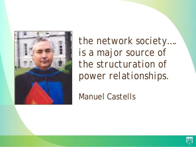 the network society…. is a major source of the structuration of power relationships. Manuel Castells