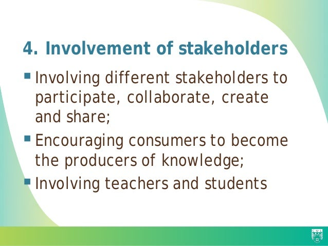 4. Involvement of stakeholders Involving different stakeholders to participate, collaborate, create and share; Encouragi...