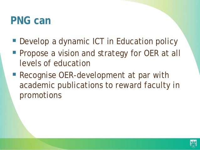 PNG can  Develop a dynamic ICT in Education policy  Propose a vision and strategy for OER at all levels of education  R...