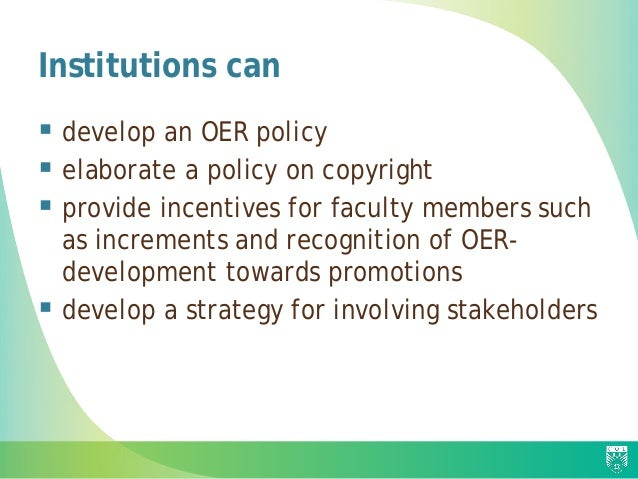 Institutions can  develop an OER policy  elaborate a policy on copyright  provide incentives for faculty members such a...