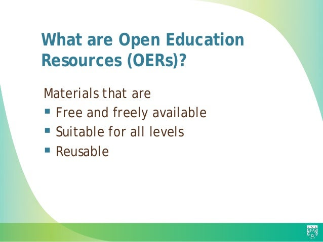 What are Open Education Resources (OERs)? Materials that are  Free and freely available  Suitable for all levels  Reusa...