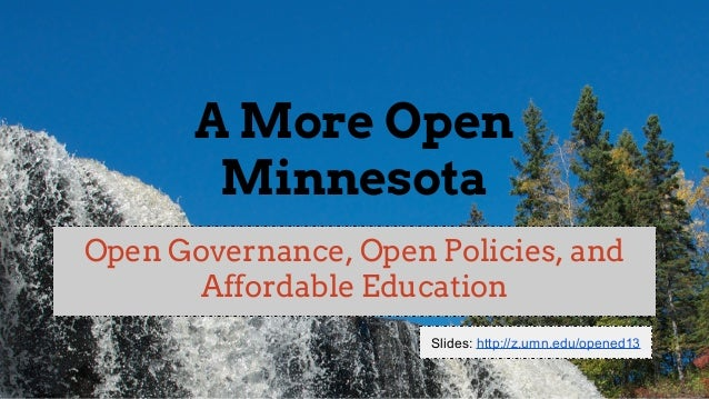 A More Open Minnesota Open Governance, Open Policies, and Affordable Education Slides: http://z.umn.edu/opened13