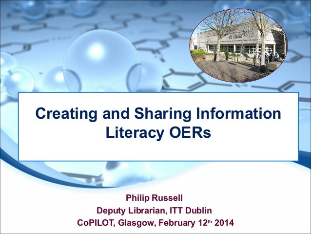 Creating and Sharing Information Literacy OERs  Philip Russell Deputy Librarian, ITT Dublin CoPILOT, Glasgow, February 12t...