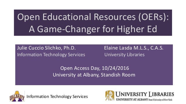 Information Technology Services Open Educational Resources (OERs): A Game-Changer for Higher Ed Julie Cuccio Slichko, Ph.D...