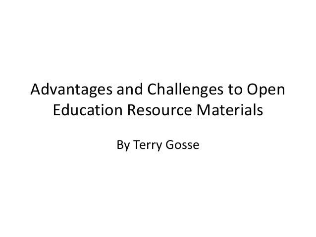 Advantages and Challenges to Open Education Resource Materials By Terry Gosse